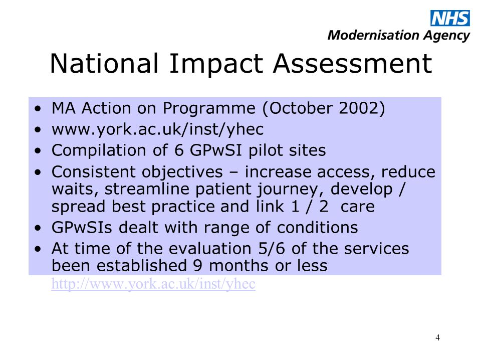 4 National Impact Assessment MA Action on Programme (October 2002)   Compilation of 6 GPwSI pilot sites Consistent objectives – increase access, reduce waits, streamline patient journey, develop / spread best practice and link 1 / 2 care GPwSIs dealt with range of conditions At time of the evaluation 5/6 of the services been established 9 months or less