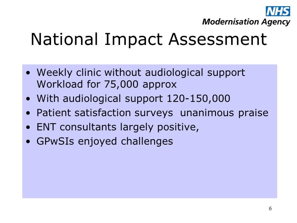 6 National Impact Assessment Weekly clinic without audiological support Workload for 75,000 approx With audiological support ,000 Patient satisfaction surveys unanimous praise ENT consultants largely positive, GPwSIs enjoyed challenges