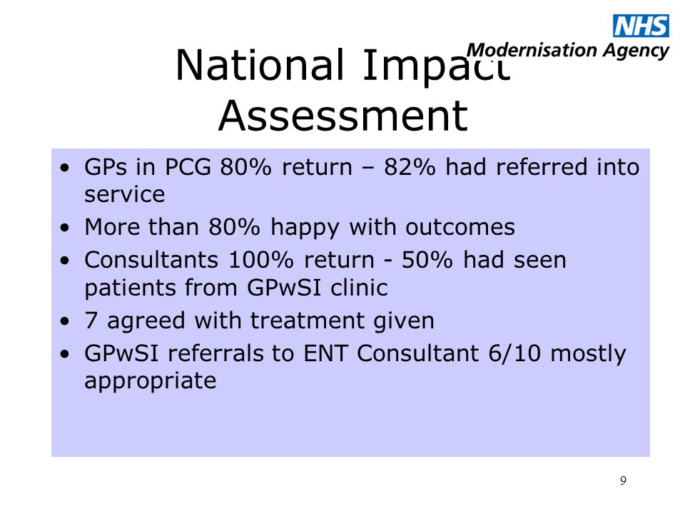 9 National Impact Assessment GPs in PCG 80% return – 82% had referred into service More than 80% happy with outcomes Consultants 100% return - 50% had seen patients from GPwSI clinic 7 agreed with treatment given GPwSI referrals to ENT Consultant 6/10 mostly appropriate