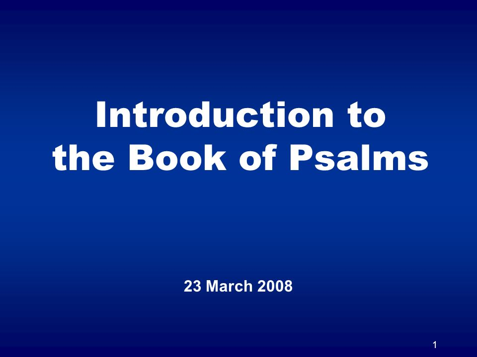 1 Introduction to the Book of Psalms 23 March 2008