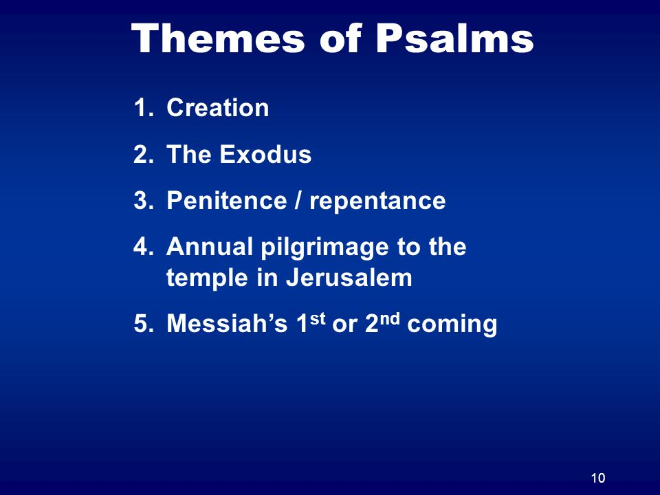 10 Themes of Psalms 1.Creation 2.The Exodus 3.Penitence / repentance 4.Annual pilgrimage to the temple in Jerusalem 5.Messiahs 1 st or 2 nd coming