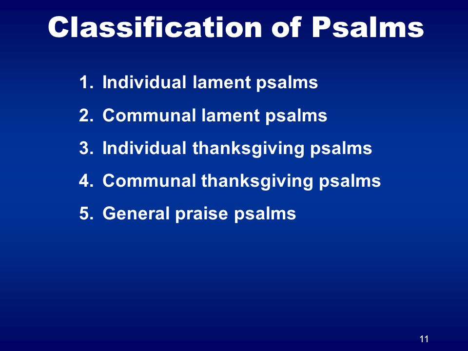 11 Classification of Psalms 1.Individual lament psalms 2.Communal lament psalms 3.Individual thanksgiving psalms 4.Communal thanksgiving psalms 5.Gene