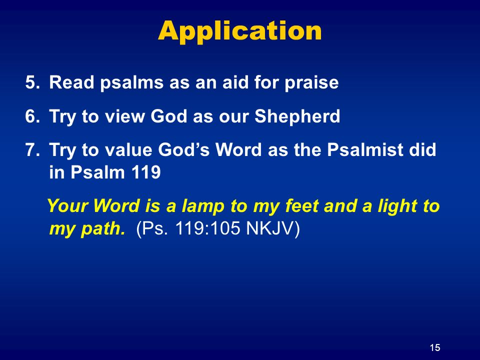 15 Application 5.Read psalms as an aid for praise 6.Try to view God as our Shepherd 7.Try to value Gods Word as the Psalmist did in Psalm 119 Your Word is a lamp to my feet and a light to my path.