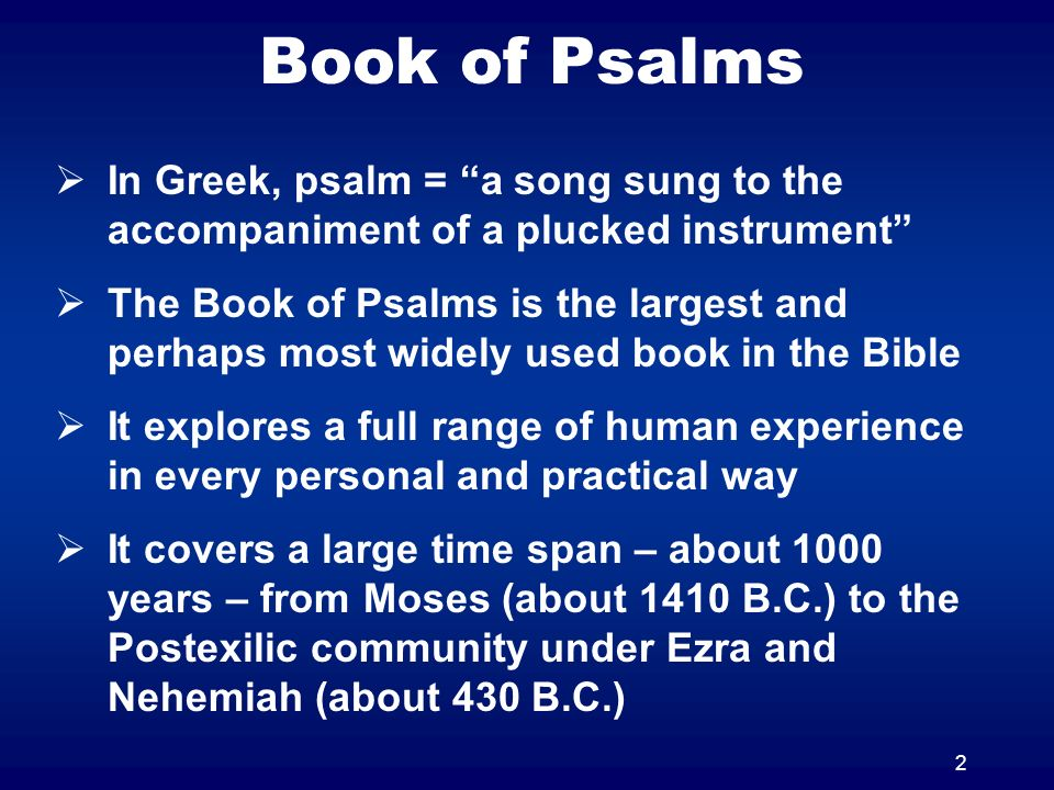 2 Book of Psalms In Greek, psalm = a song sung to the accompaniment of a plucked instrument The Book of Psalms is the largest and perhaps most widely used book in the Bible It explores a full range of human experience in every personal and practical way It covers a large time span – about 1000 years – from Moses (about 1410 B.C.) to the Postexilic community under Ezra and Nehemiah (about 430 B.C.)