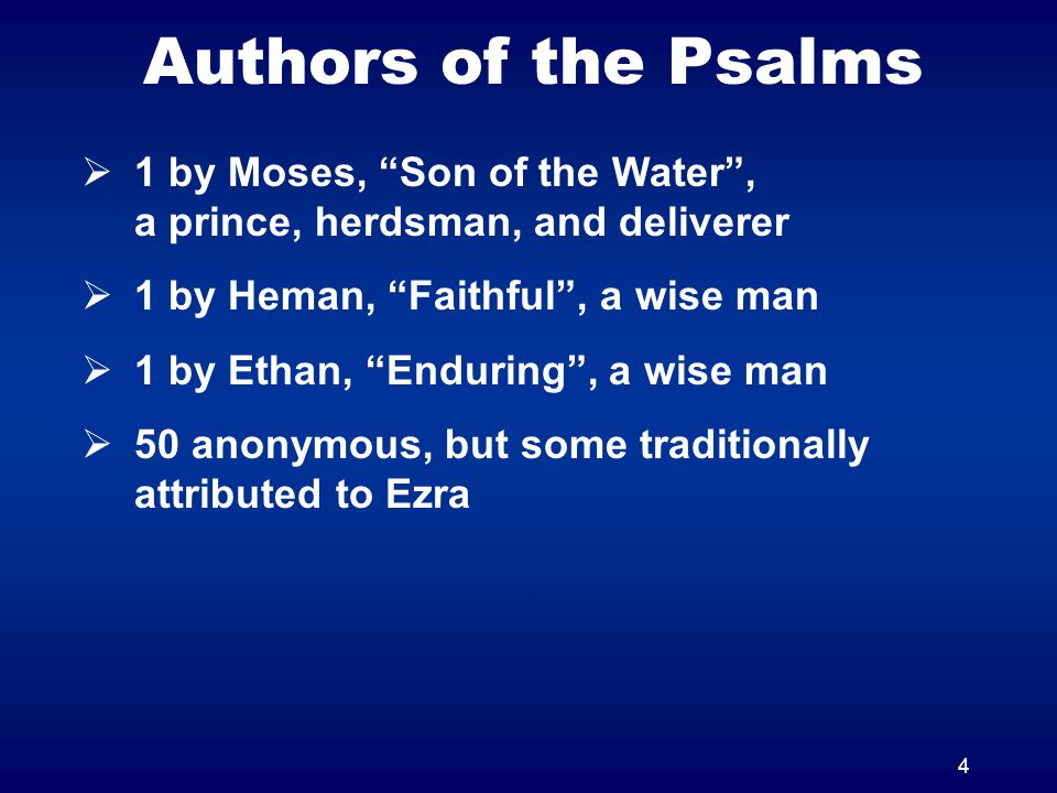 4 Authors of the Psalms 1 by Moses, Son of the Water, a prince, herdsman, and deliverer 1 by Heman, Faithful, a wise man 1 by Ethan, Enduring, a wise man 50 anonymous, but some traditionally attributed to Ezra