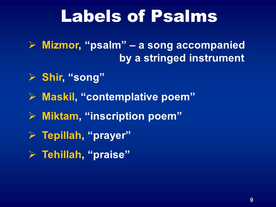 9 Labels of Psalms Mizmor, psalm – a song accompanied by a stringed instrument Shir, song Maskil, contemplative poem Miktam, inscription poem Tepillah