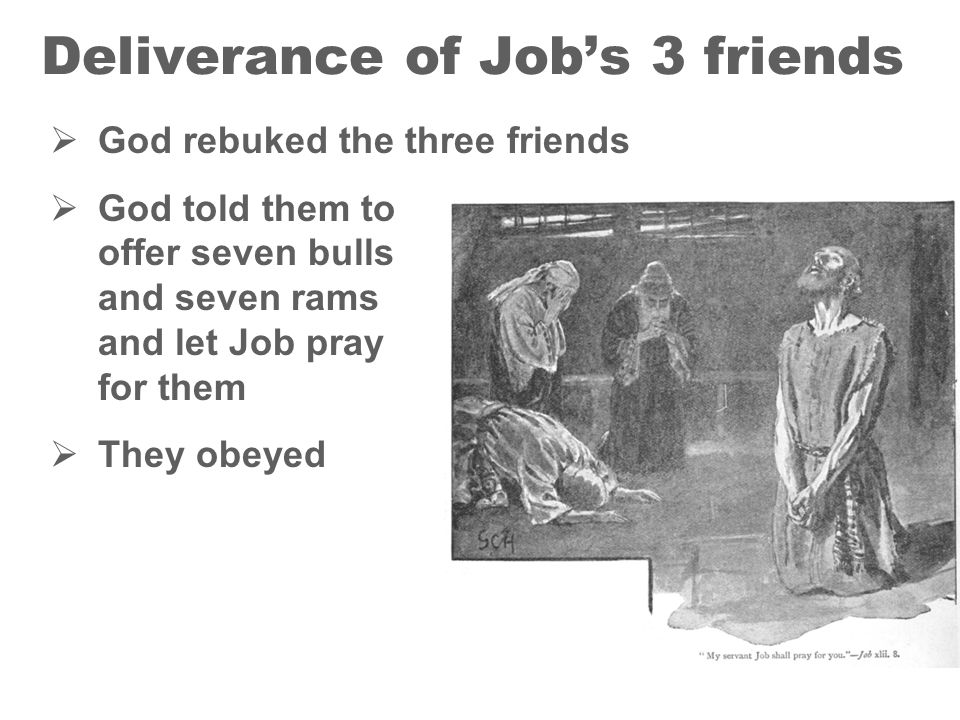 18 Deliverance of Jobs 3 friends God rebuked the three friends God told them to offer seven bulls and seven rams and let Job pray for them They obeyed