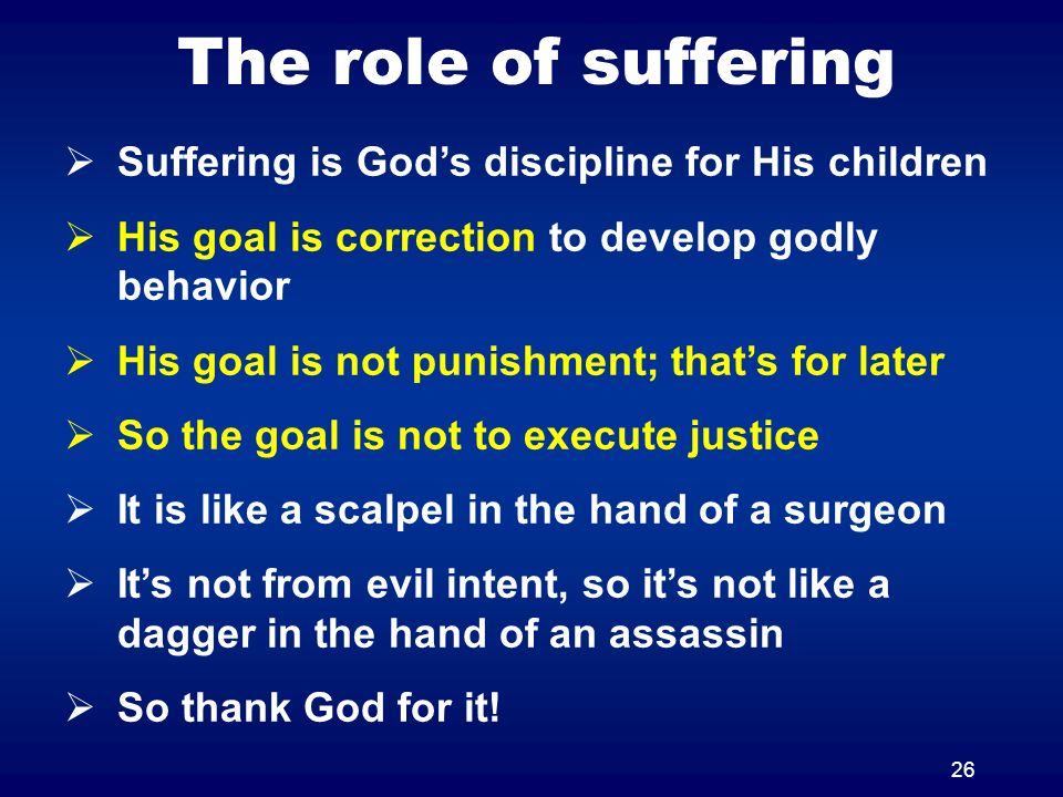 26 The role of suffering Suffering is Gods discipline for His children His goal is correction to develop godly behavior His goal is not punishment; th