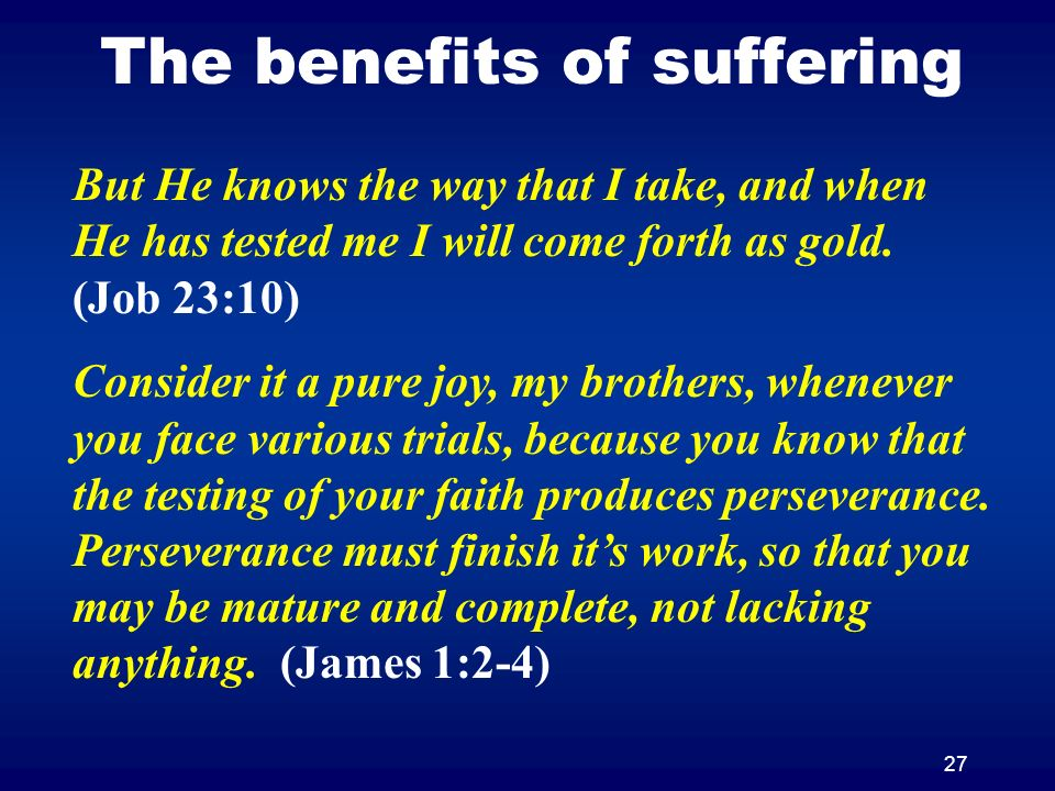 27 The benefits of suffering But He knows the way that I take, and when He has tested me I will come forth as gold. (Job 23:10) Consider it a pure joy