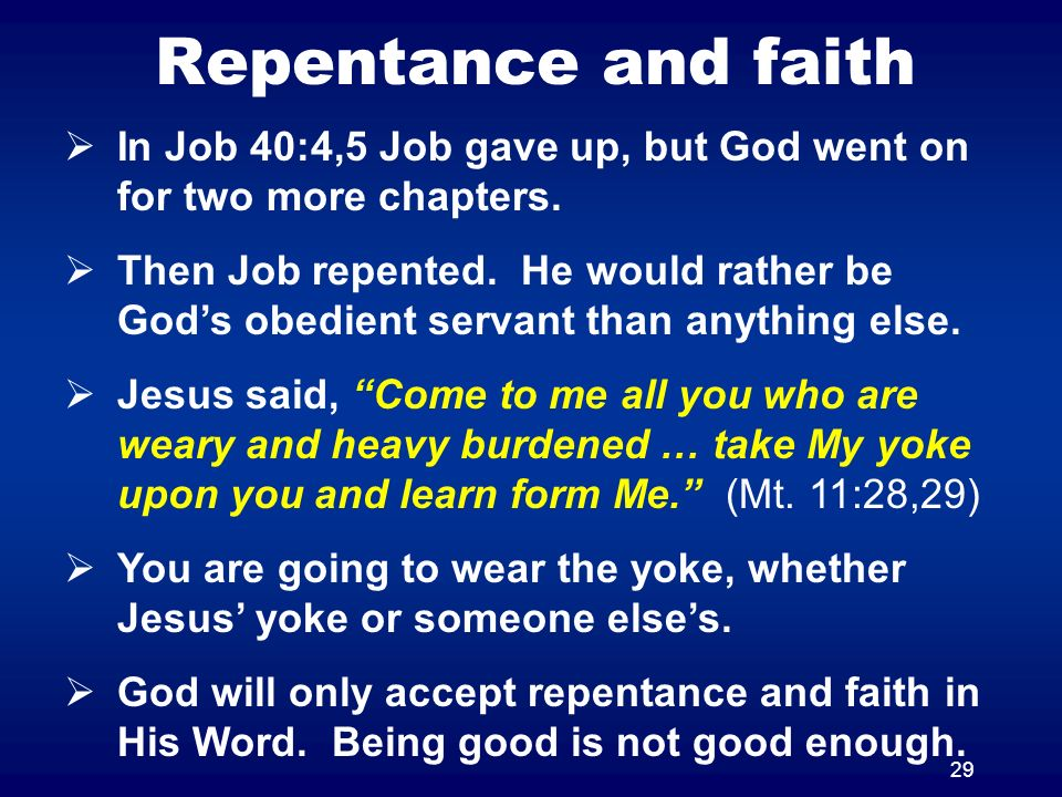 29 Repentance and faith In Job 40:4,5 Job gave up, but God went on for two more chapters. Then Job repented. He would rather be Gods obedient servant