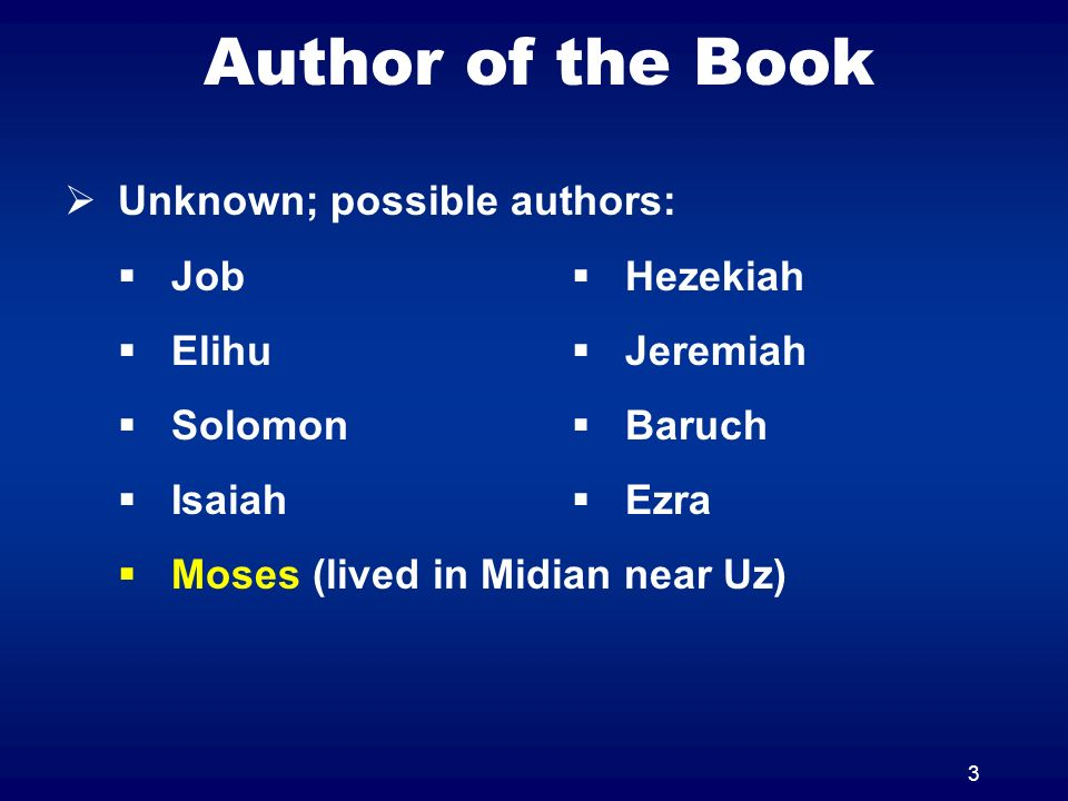3 Author of the Book Unknown; possible authors: Job Elihu Solomon Isaiah Moses (lived in Midian near Uz) Hezekiah Jeremiah Baruch Ezra