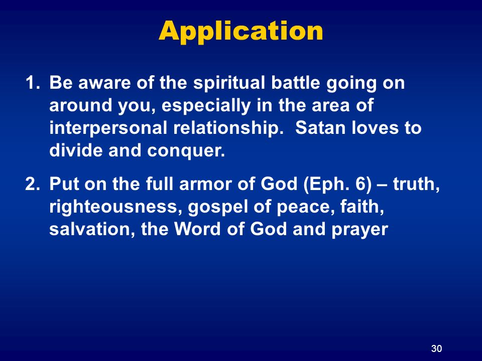 30 Application 1.Be aware of the spiritual battle going on around you, especially in the area of interpersonal relationship. Satan loves to divide and