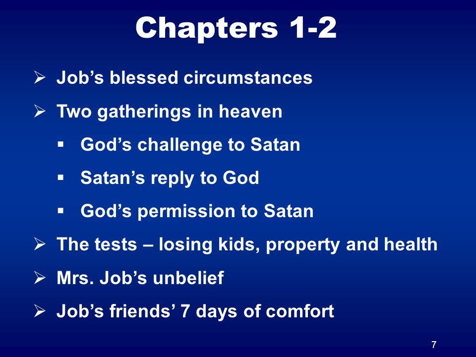 7 Chapters 1-2 Jobs blessed circumstances Two gatherings in heaven Gods challenge to Satan Satans reply to God Gods permission to Satan The tests – lo