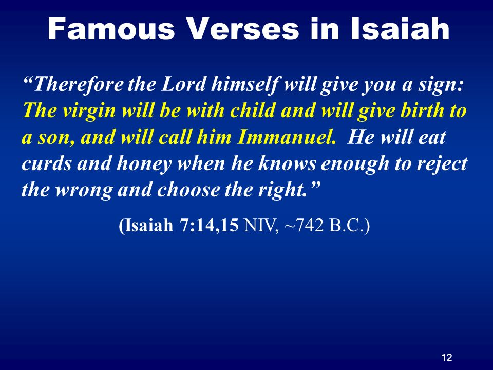12 Famous Verses in Isaiah Therefore the Lord himself will give you a sign: The virgin will be with child and will give birth to a son, and will call him Immanuel.