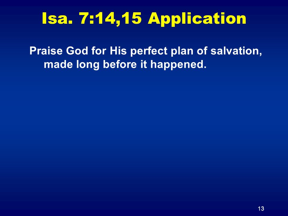 13 Isa. 7:14,15 Application Praise God for His perfect plan of salvation, made long before it happened.