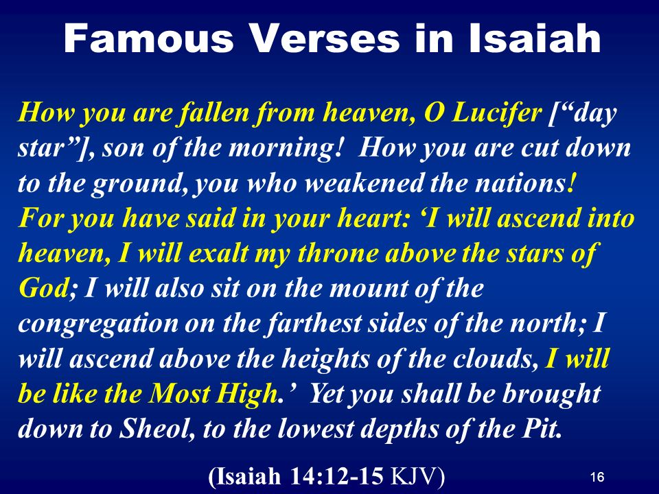 16 Famous Verses in Isaiah How you are fallen from heaven, O Lucifer [day star], son of the morning! How you are cut down to the ground, you who weake