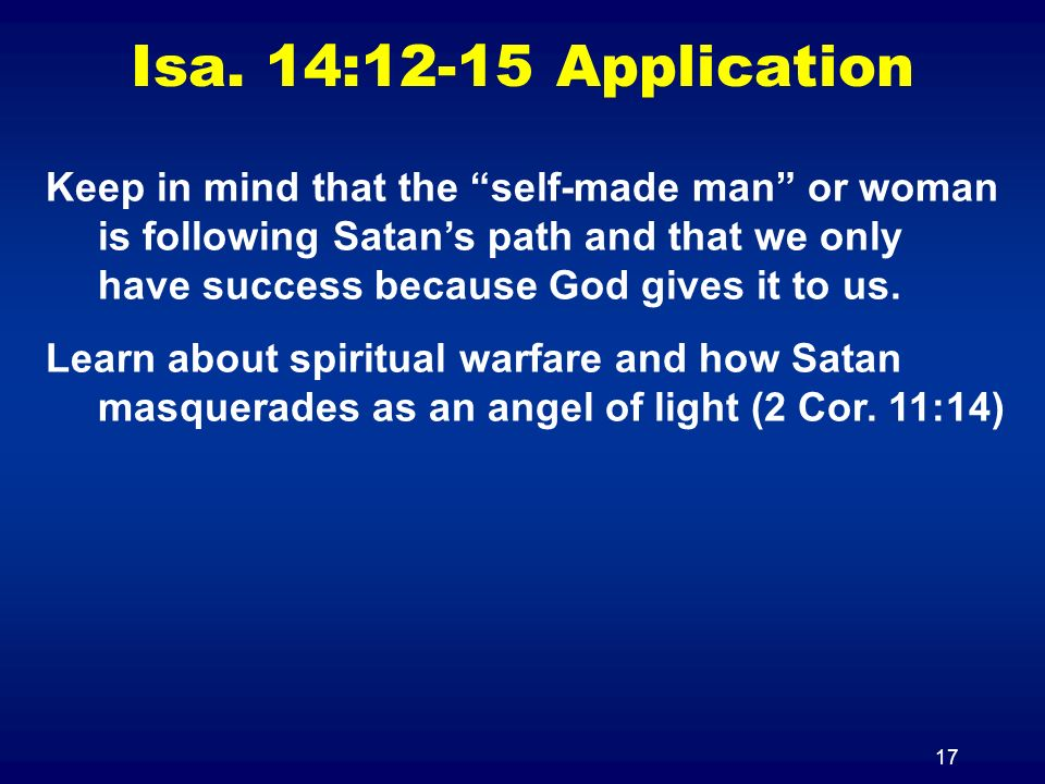 17 Isa. 14:12-15 Application Keep in mind that the self-made man or woman is following Satans path and that we only have success because God gives it