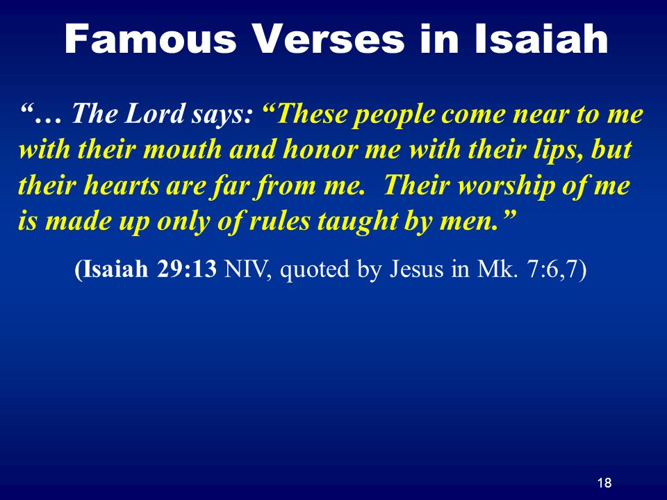 18 Famous Verses in Isaiah … The Lord says: These people come near to me with their mouth and honor me with their lips, but their hearts are far from