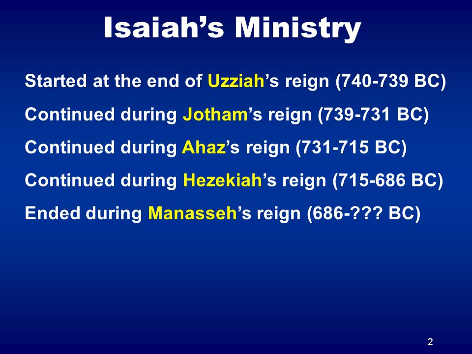 2 Isaiahs Ministry Started at the end of Uzziahs reign (740-739 BC) Continued during Jothams reign (739-731 BC) Continued during Ahazs reign (731-715 BC) Continued during Hezekiahs reign (715-686 BC) Ended during Manassehs reign (686-??.