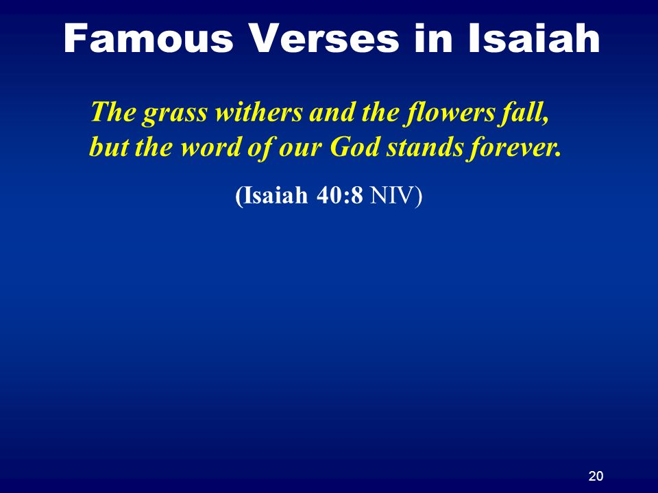 20 Famous Verses in Isaiah The grass withers and the flowers fall, but the word of our God stands forever. (Isaiah 40:8 NIV)