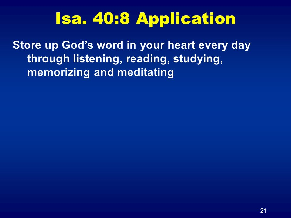 21 Isa. 40:8 Application Store up Gods word in your heart every day through listening, reading, studying, memorizing and meditating
