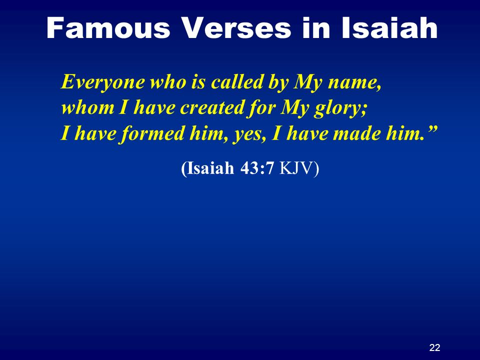 22 Famous Verses in Isaiah Everyone who is called by My name, whom I have created for My glory; I have formed him, yes, I have made him. (Isaiah 43:7