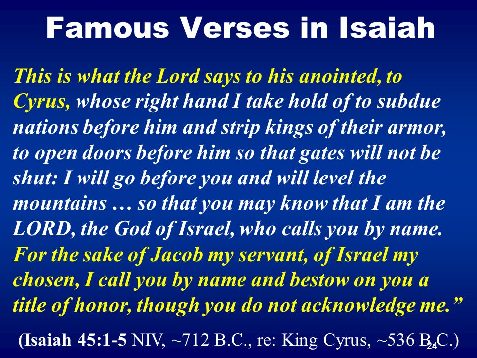 24 Famous Verses in Isaiah This is what the Lord says to his anointed, to Cyrus, whose right hand I take hold of to subdue nations before him and stri