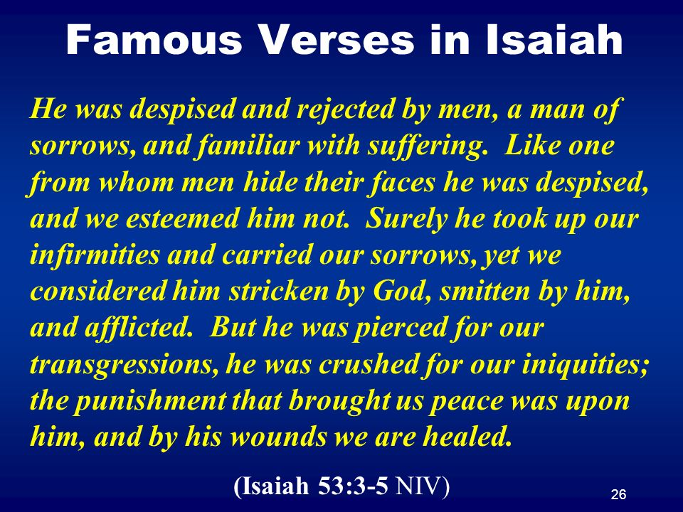 26 Famous Verses in Isaiah He was despised and rejected by men, a man of sorrows, and familiar with suffering. Like one from whom men hide their faces