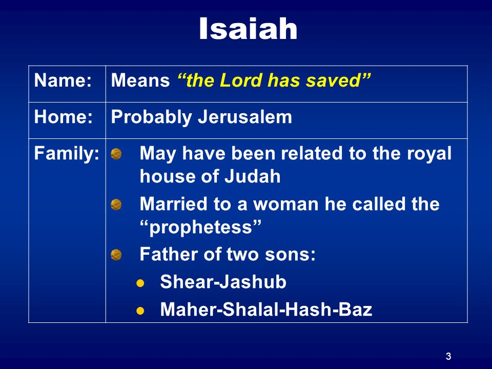 3 Isaiah Name:Means the Lord has saved Home:Probably Jerusalem Family:May have been related to the royal house of Judah Married to a woman he called t