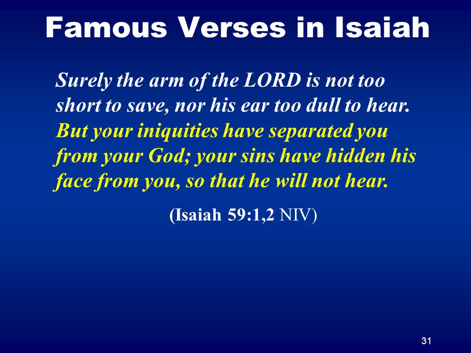 31 Famous Verses in Isaiah Surely the arm of the LORD is not too short to save, nor his ear too dull to hear. But your iniquities have separated you f