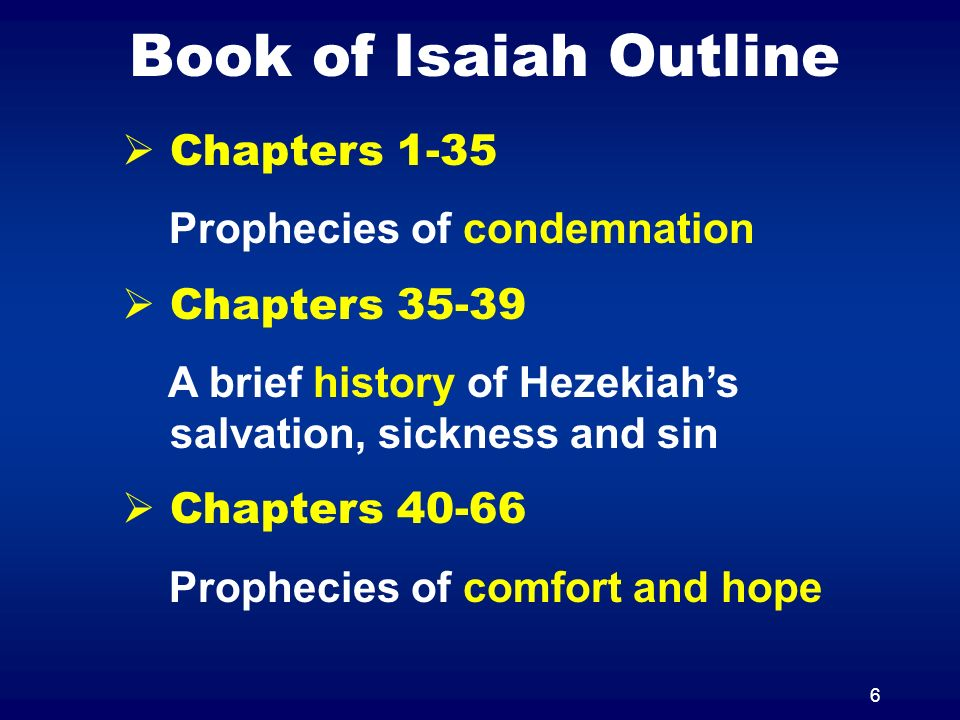 6 Book of Isaiah Outline Chapters 1-35 Prophecies of condemnation Chapters 35-39 A brief history of Hezekiahs salvation, sickness and sin Chapters 40-66 Prophecies of comfort and hope