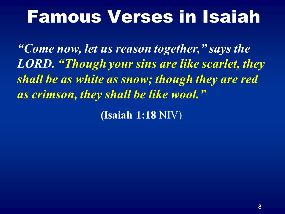 8 Famous Verses in Isaiah Come now, let us reason together, says the LORD. Though your sins are like scarlet, they shall be as white as snow; though t