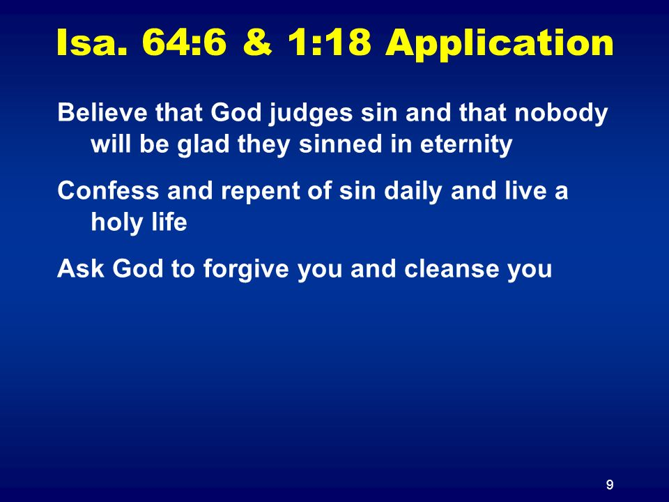 9 Isa. 64:6 & 1:18 Application Believe that God judges sin and that nobody will be glad they sinned in eternity Confess and repent of sin daily and li