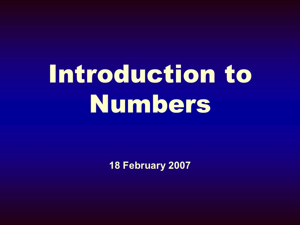 Introduction to Numbers 18 February 2007
