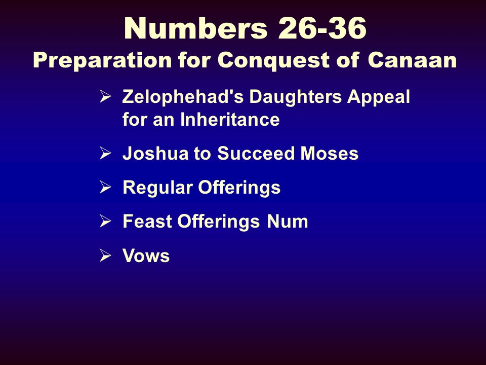 Numbers 26-36 Preparation for Conquest of Canaan Zelophehad s Daughters Appeal for an Inheritance Joshua to Succeed Moses Regular Offerings Feast Offerings Num Vows