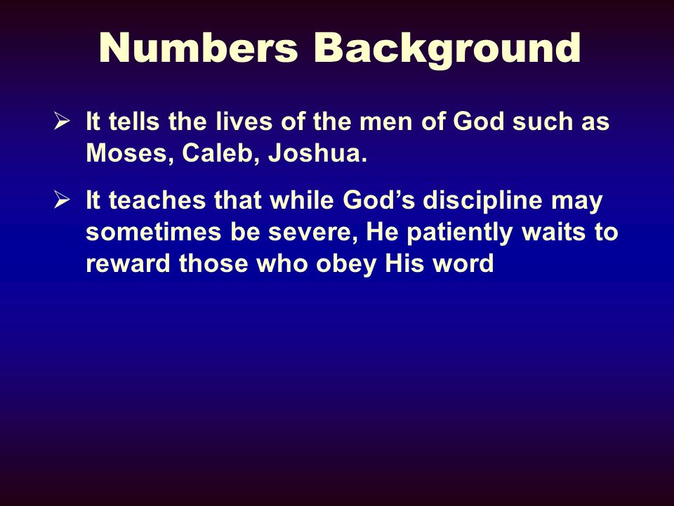Numbers Background It tells the lives of the men of God such as Moses, Caleb, Joshua.