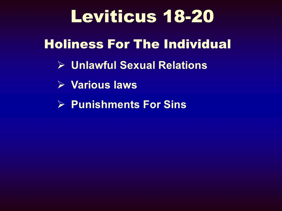 Leviticus 18-20 Holiness For The Individual Unlawful Sexual Relations Various laws Punishments For Sins
