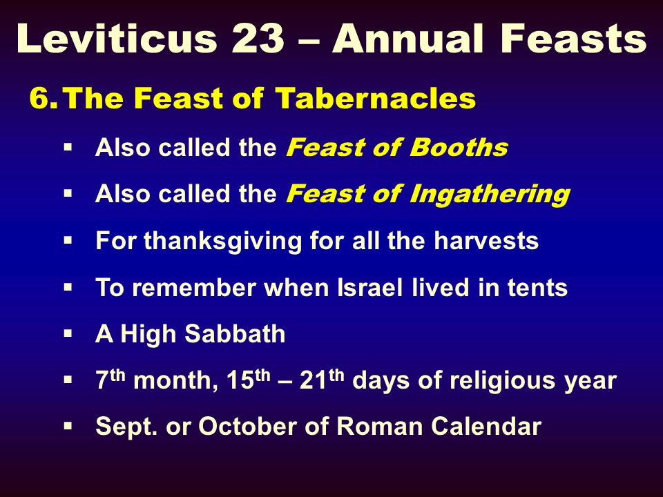 Leviticus 23 – Annual Feasts 6.The Feast of Tabernacles Also called the Feast of Booths Also called the Feast of Ingathering For thanksgiving for all
