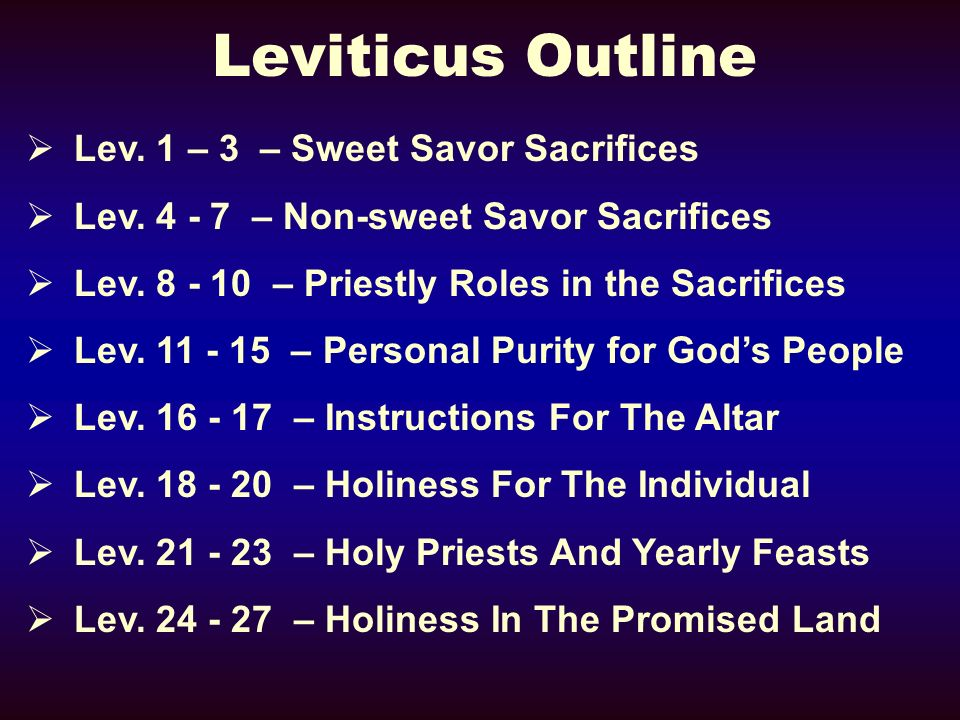 Leviticus Outline Lev. 1 – 3 – Sweet Savor Sacrifices Lev. 4 - 7 – Non-sweet Savor Sacrifices Lev. 8 - 10 – Priestly Roles in the Sacrifices Lev. 11 -