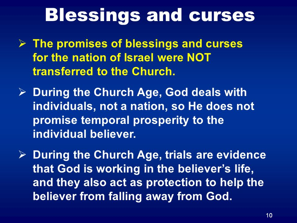 10 Blessings and curses The promises of blessings and curses for the nation of Israel were NOT transferred to the Church.