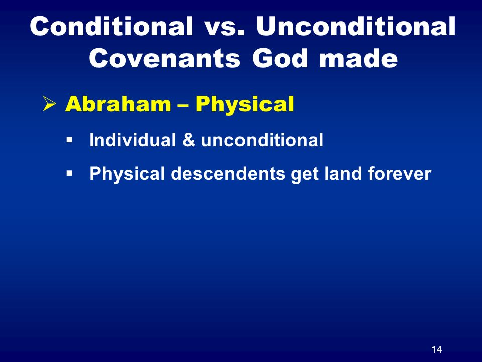 14 Conditional vs. Unconditional Covenants God made Abraham – Physical Individual & unconditional Physical descendents get land forever