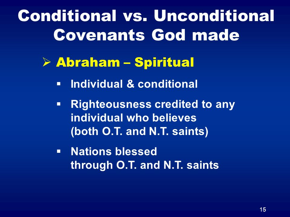 15 Conditional vs. Unconditional Covenants God made Abraham – Spiritual Individual & conditional Righteousness credited to any individual who believes
