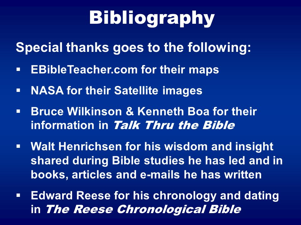 Bibliography Special thanks goes to the following: EBibleTeacher.com for their maps NASA for their Satellite images Bruce Wilkinson & Kenneth Boa for their information in Talk Thru the Bible Walt Henrichsen for his wisdom and insight shared during Bible studies he has led and in books, articles and  s he has written Edward Reese for his chronology and dating in The Reese Chronological Bible