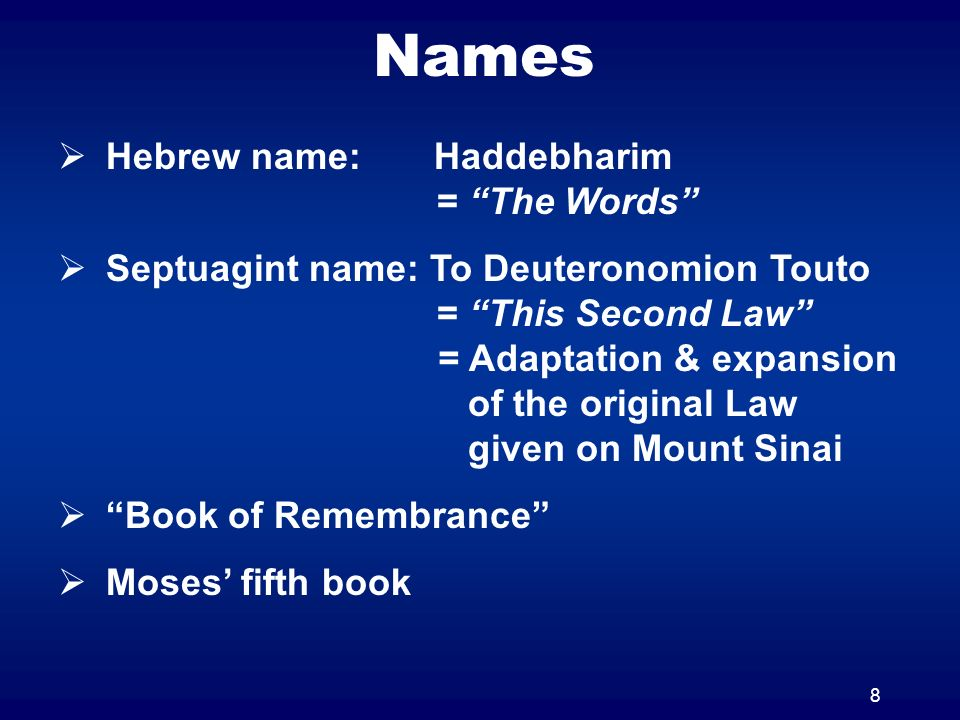 8 Names Hebrew name: Haddebharim = The Words Septuagint name: To Deuteronomion Touto = This Second Law = Adaptation & expansion of the original Law given on Mount Sinai Book of Remembrance Moses fifth book
