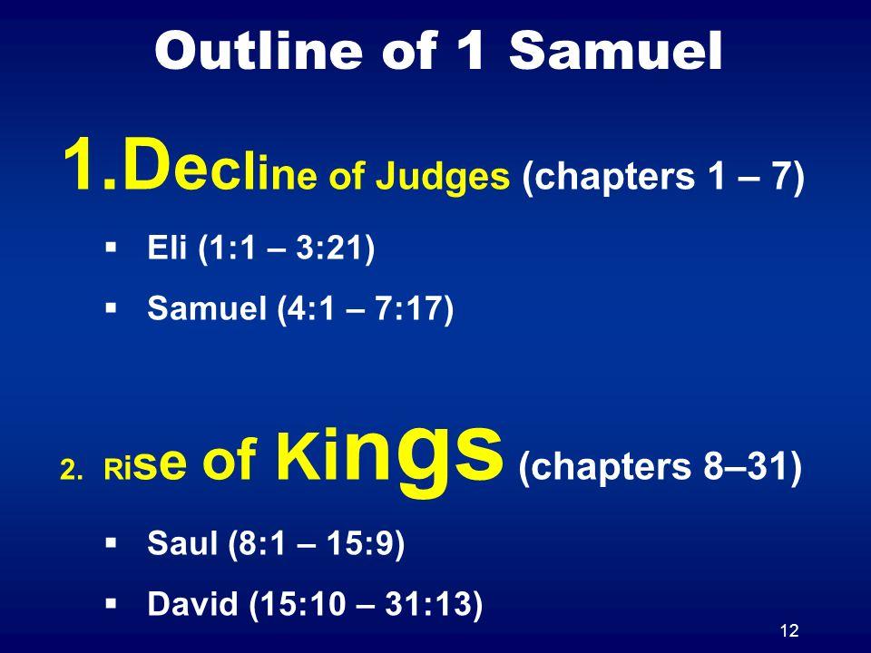 12 Outline of 1 Samuel 1.D e c l i n e of Judges (chapters 1 – 7) Eli (1:1 – 3:21) Samuel (4:1 – 7:17) 2.R i s e of K i n gs (chapters 8–31) Saul (8:1