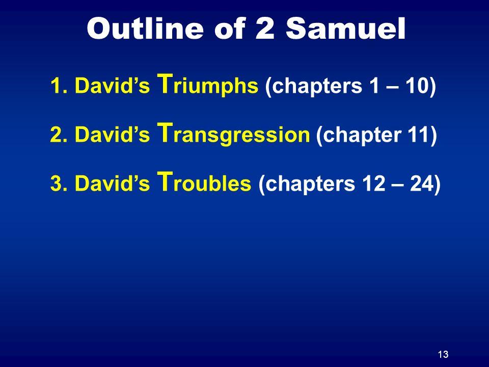 13 Outline of 2 Samuel 1.Davids T riumphs (chapters 1 – 10) 2.Davids T ransgression (chapter 11) 3.Davids T roubles (chapters 12 – 24)