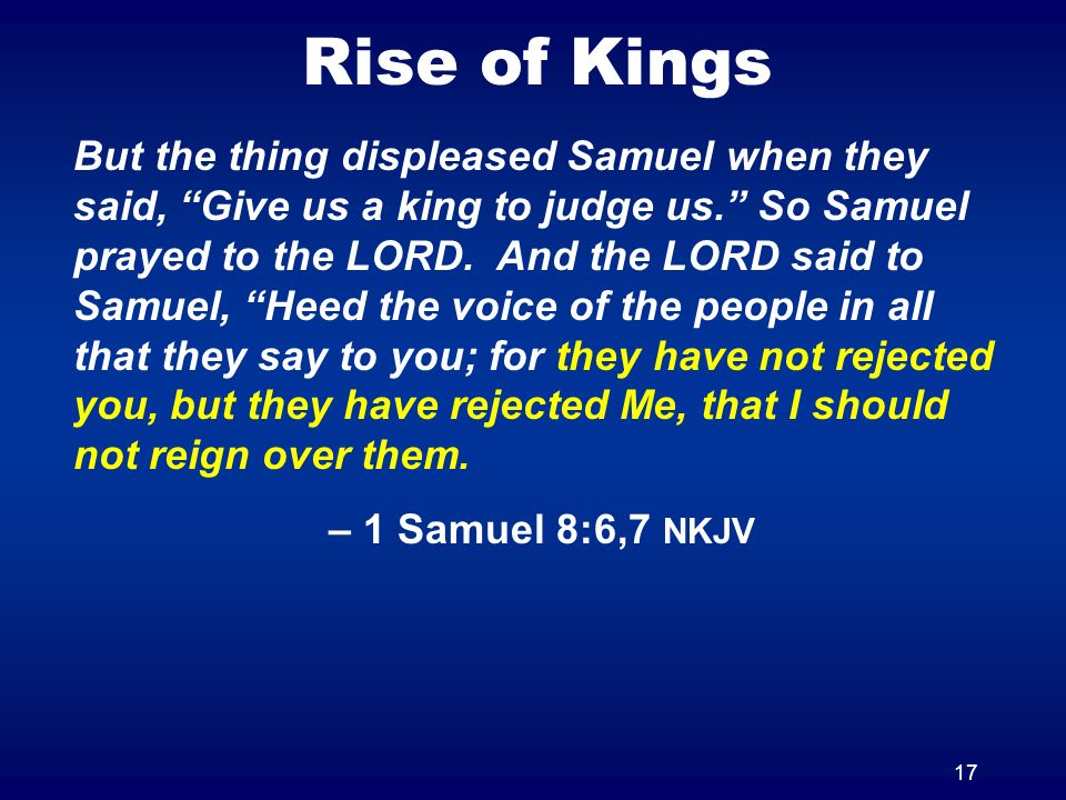17 Rise of Kings But the thing displeased Samuel when they said, Give us a king to judge us. So Samuel prayed to the LORD. And the LORD said to Samuel