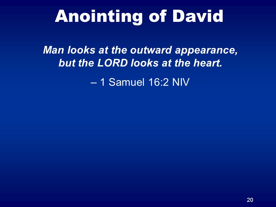 20 Anointing of David Man looks at the outward appearance, but the LORD looks at the heart. – 1 Samuel 16:2 NIV