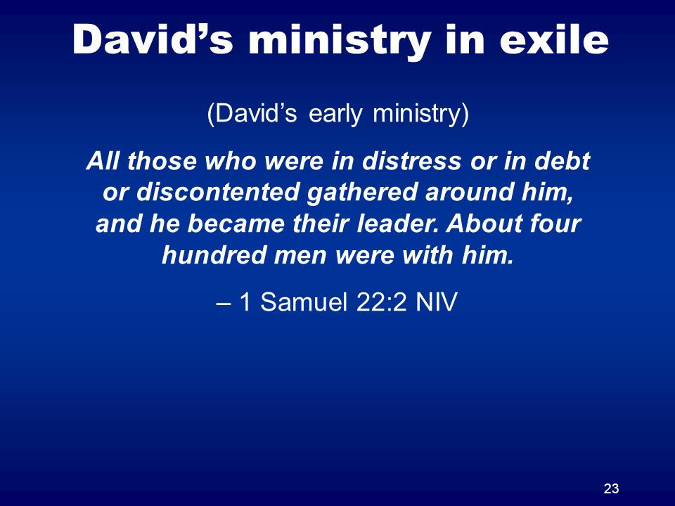 23 Davids ministry in exile (Davids early ministry) All those who were in distress or in debt or discontented gathered around him, and he became their