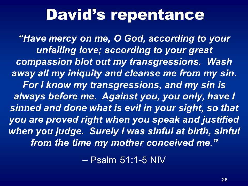 28 Davids repentance Have mercy on me, O God, according to your unfailing love; according to your great compassion blot out my transgressions. Wash aw